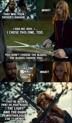 Quote from Shadowhunters 3x01 │ Luke Garroway: That was your father's dagger. Clary Fairchild: What? Luke Garroway: You didn't know? Clary Fairchild: I had no idea. I... I chose this one, too. Luke Garroway: You don't choose the blades. The blades choose you. That one was Jocelyn's. Clary Fairchild: What? Luke Garroway: They're both part of you, kiddo. The light and the dark. Whether you like it or not. │ #Shadowhunters #Quotes