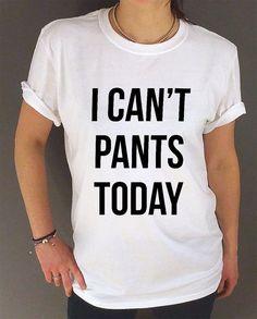 I can't Pants Today Unisex t-shirt FUNNY T SHIRT Tumblr tshirt womens sassy fashion