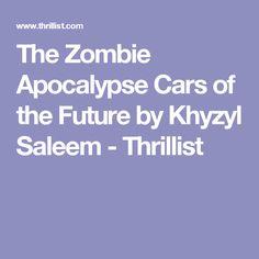 The Zombie Apocalypse Cars of the Future by Khyzyl Saleem - Thrillist