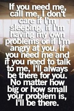 If you need me, call me. I don't care if I'm sleeping, if I'm having my own problems or if I'm angry at you. If you need me and if you need to talk to me, I'll always be there for you. No matter how big or how small your problem is, I'll be there.