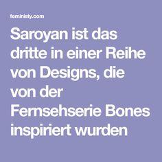 Saroyan ist das dritte in einer Reihe von Designs, die von der Fernsehserie Bones inspiriert wurden
