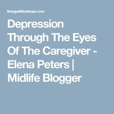 Depression Through The Eyes Of The Caregiver - Elena Peters | Midlife Blogger