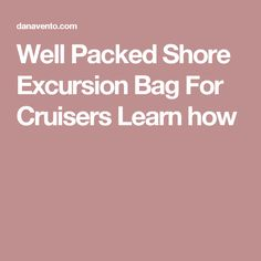 Well Packed Shore Excursion Bag For Cruisers Learn how