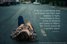 If we all understood that everyone has their own battles to fight, insecurities to face, loves to contend and goals to attain, the world would be a gentler place.