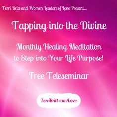 CALLING ALL LADIES! Join me for TAPPING INTO THE DIVINE, my FREE monthly HEALING teleseminar. This is your time to feel loved, supported and nourished simply for being you. Each session is filled with energetic healings and meditations to help you love and nurture yourself into alignment with God. And in this deep connection, you OPEN UP TO RECEIVE miracles & abundance. You live your life in the flow and step into your life purpose as a Woman Leader of Love. Go to www.terribritt.com/love