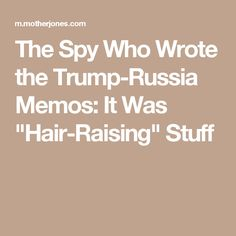 For my story in October, I spoke with the former spy who wrote these memos, under the condition that I not name him or reveal his nationality or the spy service where he had worked for nearly two decades, mostly on Russian matters