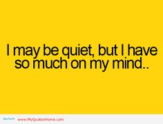 Yeah on my really quiet days, I have a million thoughts running through my mind..