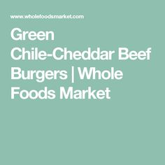 Green Chile-Cheddar Beef Burgers | Whole Foods Market