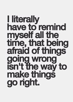 I literally have to remind myself all the time, that being afraid of things going wrong isn't the way to make things go right.