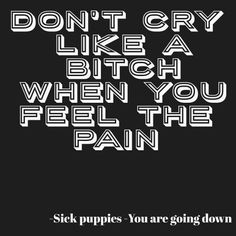 Don't cry like a bitch when you feel the pain by Firesleeper