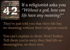 "Atheism, Religion, God is Imaginary, The Meaning of Life. If a religionist asks you ""Without a god, how can life have any meaning?"" they've just told you that their life has no meaning without their religious crutch. You can't explain to them. Don't bother. Tell them you're sorry they find life so meaningless, on their own."