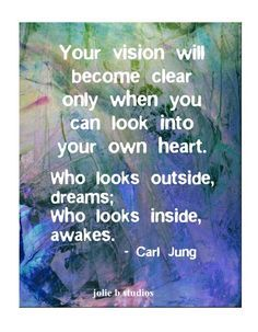 Your vision will become clear only when you can look into your own heart. Who looks outside, dreams; who looks inside, awakes. CG Jung