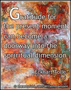gratitude for the present moment can become a doorway into the spiritual dimension - Eckhart Tolle Gratitude Quotes, Attitude Of Gratitude, Spiritual Wisdom, Spiritual Awakening, Spiritual Growth, Wisdom Quotes, Life Quotes, Ekhart Tolle, Great Quotes