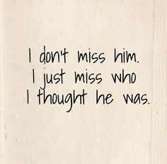 I don't miss him. I just miss who I thought he was. #relationships #quotes