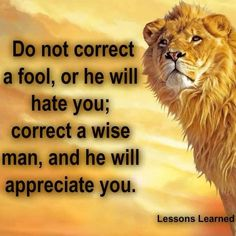 Do not correct a fool, or he will hate you; correct a wise man, and he will appreciate you...Choose your friends wisely...