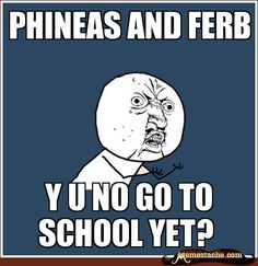 Y U No Guy: phineas and ferb...