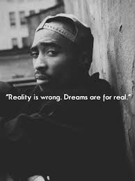 Tupac Shakur's quote represents how everyone has some sort of dream, and that dream is always something better than what is actually occurring in the real world. Many try to escape the real world because it's not how they wish it was. If we tell ourselves that our dreams are reality then it will satisfy our longings for our idealistic world. Money is the control of happiness and the ones who don't have the money to keep themselves from reality are the ones who use their dreams as a free…
