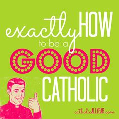 Exactly How to be a Good Catholic