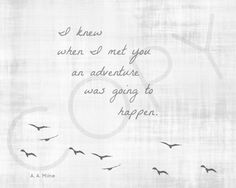 I knew when I met you an adventure was going to happen. — A.A. Milne