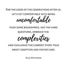 For the good of the generations after us lets get comfortable with being uncomfortable push some boundaries ask the hard questions embrace the complexities and challenge the current story told about adoption and foster care. Alisa Matheson (me) Check out more tons more adoption & foster care quotes from all sides of the triad on the website. Link in BIO. #ADOPTION #adoptioniscomplex #adoptions #adoptionjourney #hopefuladoptiveparent #adoptions #adoptionstories #adoptionstory #adoptionishard…