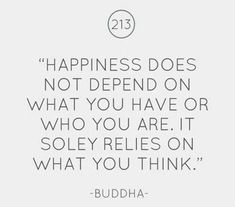 Happiness does not depend on what you have or who you are. It solely relies on what you think
