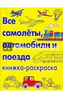 Все самолеты, автомобили и поезда. Книжка-раскраска обложка книги