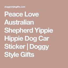 Peace Love Australian Shepherd Yippie Hippie Dog Car Sticker | Doggy Style Gifts