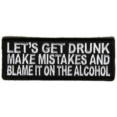 Let's Get Drunk make mistakes and Blame it on the Alcohol Patch measures inches and is Embroidered in Black / White. The Small Patch can be sewn on or ironed on. Features plastic backing and embroidered die cut borders. Funny Patches, Cool Patches, Pin And Patches, Badass Quotes, Best Quotes, Funny Quotes, Awesome Quotes, Lets Get Drunk, Getting Drunk