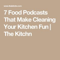 7 Food Podcasts That Make Cleaning Your Kitchen Fun | The Kitchn