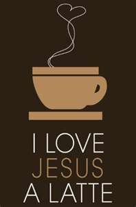 I love Jesus a latte. He's better than anything in this life!