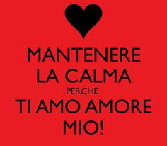 MANTENERE LA CALMA PERCHE TI AMO AMORE MIO! ~ English ~ KEEP CALM BECAUSE I LOVE YOU MY LOVE!