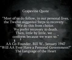 """""""Most of us do follow, in our personal lives, the Twelve suggested Steps to recovery ... We do this from choice. We prefer recovery to death. Then, little by little, we ... conform because we want to.""""  AA Co-Founder, Bill W., January 1947 """"Will AA Ever Have a Personal Government?"""" The Language of the Heart"""