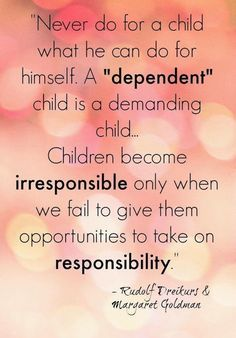 """""""Never do for a child what he can do for himself. A """"dependent"""" child is a demanding child. Children become irresponsible only when we fail to give them opportunities to take on responsibility."""" Parent tips Parenting Advice, Kids And Parenting, Parenting Styles, Parenting Classes, Foster Parenting, Tough Love Parenting, Parenting Websites, Gentle Parenting, Good Advice"""