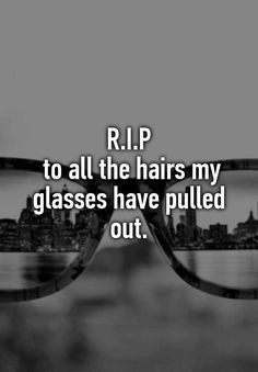 """""""R.I.P  to all the hairs my glasses have pulled out."""""""
