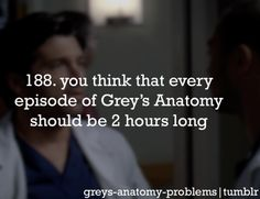Grey's Anatomy Problems 188. You think that every episode of Grey's Anatomy should be 2 hours long. Yep.