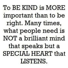 To be kind is more important than to be right. Many times, what people need is not a brilliant mind that speaks but a special heart that listens. - WORDS - quotes