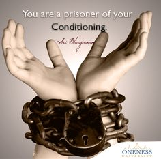 You are a prisoner of your conditioning. -Sri Bhagavan