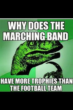 Our band is way better than our football team.....like no lie