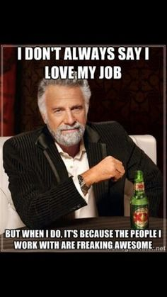 I think having great co workers makes a huge difference in how much you love your job...