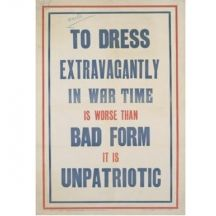 To Dress Extravagantly In War Time poster, 8.00, The First World War meant 'total war', involving whole nations. Britain experienced full employment as the home population was mobilised in service of the war effort. For many this meant a rise in earnings and for others the chance to draw wages for the first time. In 1916, the National Savings Committee issued this poster to discourage reckless spending on expensive, ostentatious clothing and implied excess earnings be put to ...