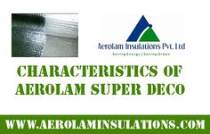 Characteristics of Aerolam Super Deco •Clean, thin and lightweight single bubble insulation •Provides outstanding safety, thermal resistance and environmental benefits