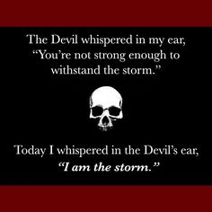 """The Devil whispered in my ear, """"You're not strong enough to withstand the storm."""" Today I whispered in the Devil's car, """"I am the storm."""" thedailyquotes.com"""