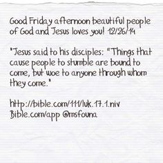 "Good Friday afternoon beautiful people of God and Jesus loves you! 12/26/14  ""Jesus said to his disciples: ""Things that cause people to stumble are bound to come, but woe to anyone through whom they come.""  http://bible.com/111/luk.17.1.niv Bible.com/app @msfouna"