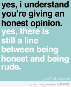 There is still a line between being honest and being rude.
