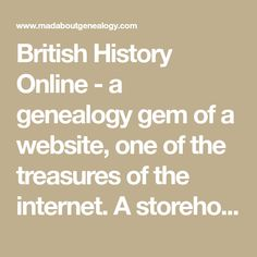 British History Online - a genealogy gem of a website, one of the treasures of the internet. A storehouse of records which would add a great deal to your family history. The collection is made up of over 1,280 volumes with a time period 1300 - 1800. I can almost guarantee you will find some of your ancestors in here!