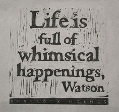 Life is full of whimsical happenings, Watson.