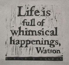 Life is full of whimsical happenings, Watson.