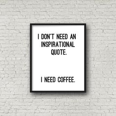 I Dont Need An Inspirational Quote. I Need Coffee  With this download you will receive the following: > ONE high resolution (300 ppi) 5x7 inch print > ONE high resolution (300 ppi) 8x10 inch print > ONE high resolution (300 ppi) 11x14 inch print You will receive three (3) items total. All of the items are the same print, just different sizes (so you have more decorating options!) :)  Once you purchase and download the item, you may print as many copies of the item as you would like! ...