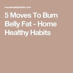 5 Moves To Burn Belly Fat - Home Healthy Habits