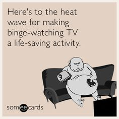 Here's to the heat wave for making binge-watching TV a life-saving activity.